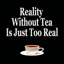 typography, graphic design, quotes, sayings, life slogans, proverbs, tea, cup of tea, cup and saucers, reality, need tea