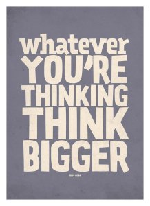 Think Bigger. Much Bigger.