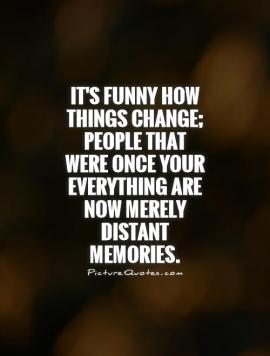 its-funny-how-things-change-people-that-were-once-your-everything-are-now-merely-distant-memories-quote-1