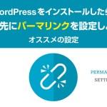 WordPressをインストールしたら、真っ先にパーマリンクを設定しよう!【オススメの設定】