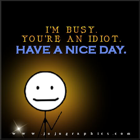 Im Busy Youre An Idiot Have A Nice Day Graphics Quotes Comments Images Amp Greetings For