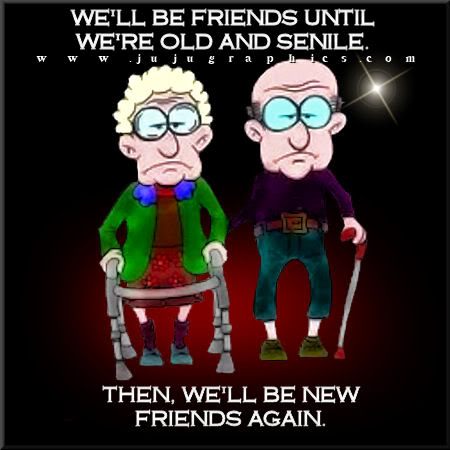 We Will Be Friends Until We Are Old And Senile Graphics Quotes Comments Images Amp Greetings