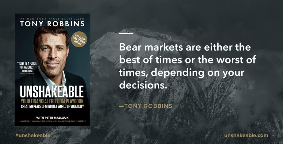 "Tony Robbins book, Unshakeable with quote ""Bear markets are wither the best of times or the worst of times, depending on your decisions."""