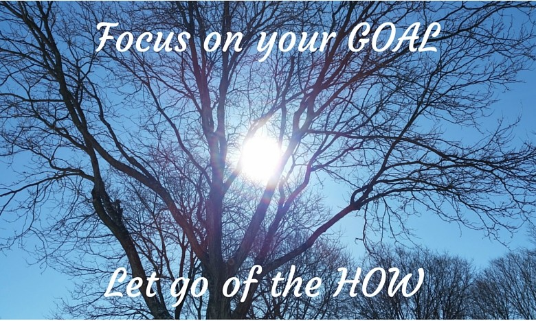 Focus on Your Goal, Let Go of the HOW