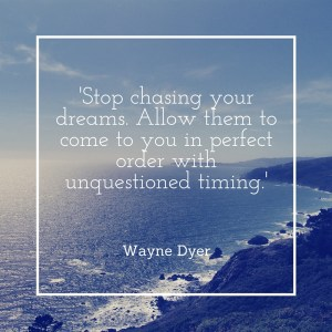 'Stop chasing your dreams. Allow them to come to you in perfect order with unquestioned timing.'