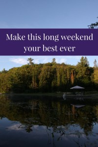 make this long weekend your best ever