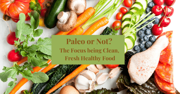 Paleo or Not The Focus being Clean, Fresh Healthy Food