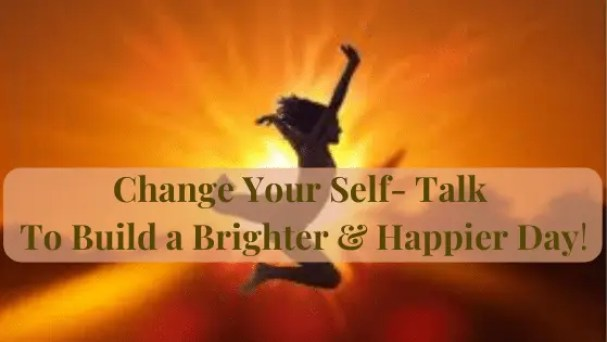 How you speak to yourself can either make or break your day. Change your self-talk for a Brighter & Happier Day