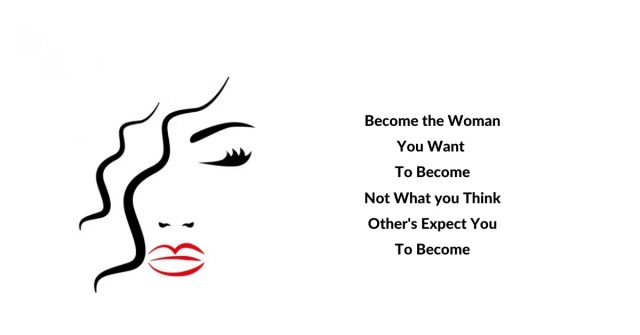 Become the Woman You want to Become. Not What you Thin Other's Expect you to become