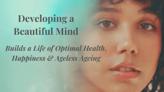 Developing a Beautiful Mind is the Key to Building a Strong Heart and a Life of Optimal Health, Happiness & Ageless Ageing