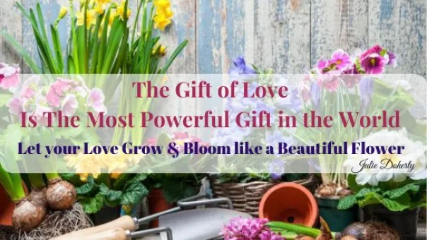 The Gift of Love is like a seed you have been given. To nurture, feed, share & take care with for a life time of blossoming joy