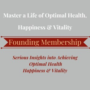 Founding Membership - Serious Insights into Achieving Optimal Health, Happiness & Vitality
