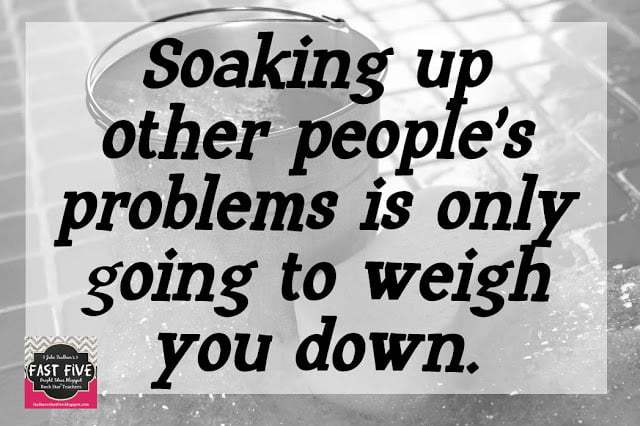 soaking up other people's problems is only going to weigh you down
