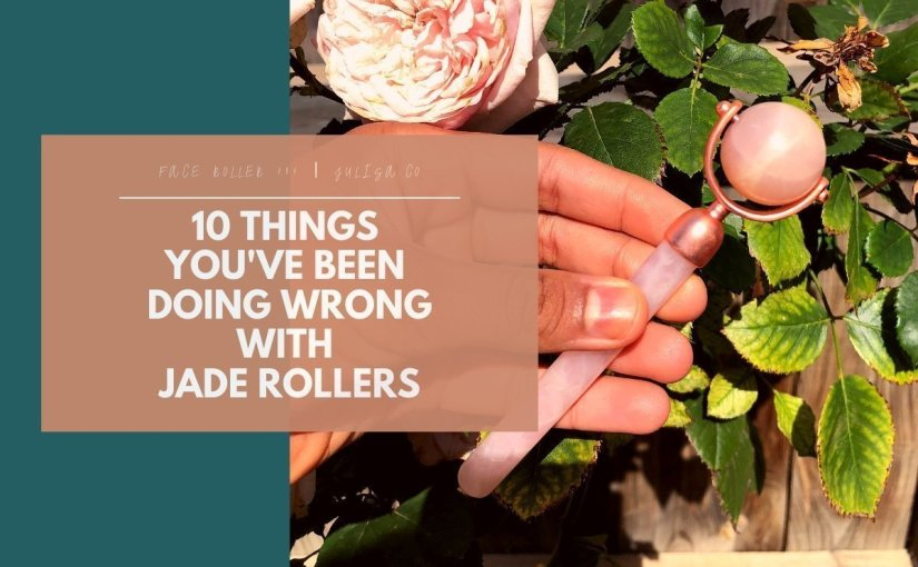 10 THINGS YOU'VE BEEN DOING WRONG WITH JADE ROLLERS | Julisa.co