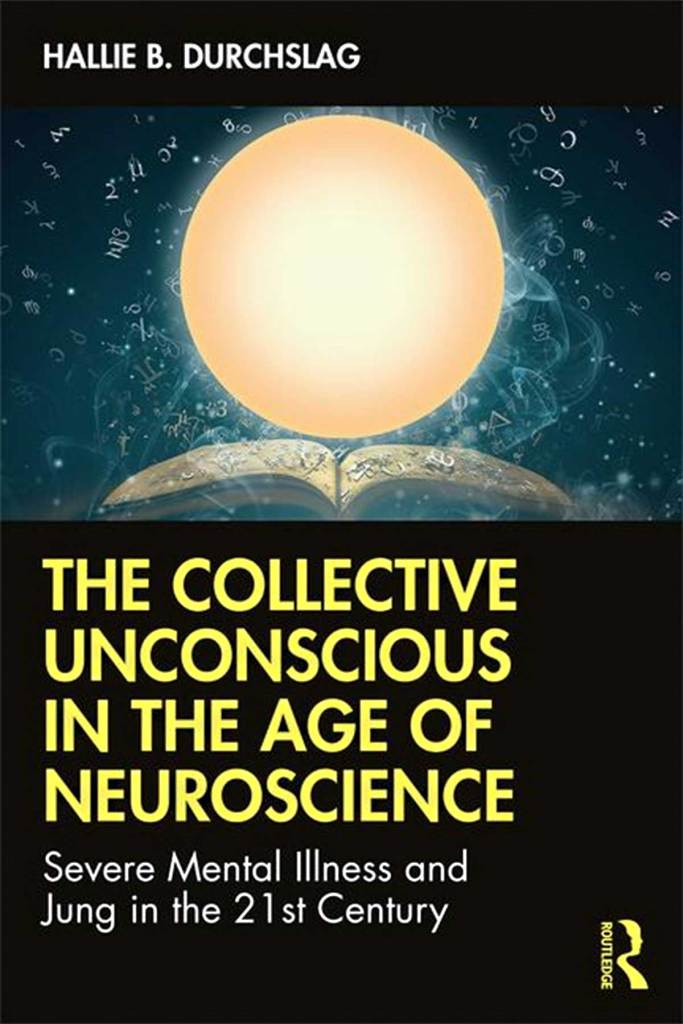 The Collective Unconscious in the Age of Neuroscience Severe Mental Illness and Jung in the 21st Century By Hallie B. Durchslag Copyright Year 2020