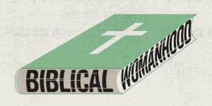 The Incomplete Gospel of Biblical Womanhood