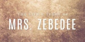 The Life & Times of Mrs. Zebedee