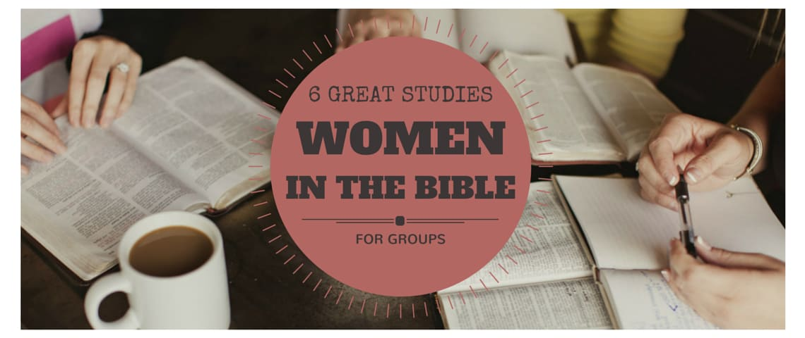 6 Great Studies On Women In The Bible For Groups 2015 Edition The