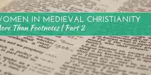 More than Footnotes Part 2: Women in Medieval Christianity