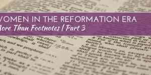 More Than Footnotes Part 3: Women in The Reformation Era