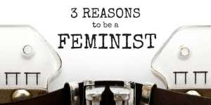 3 Reasons to Be a Feminist