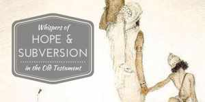 Whispers of Hope and Subversion in the Old Testament