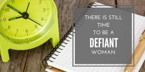 There is Still Time to Be a Defiant Woman