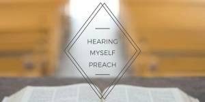 Hearing Myself Preach