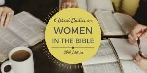 6 Great Studies on Women of the Bible: 2016 Edition