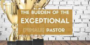 The Burden of the Exceptional Female Pastor