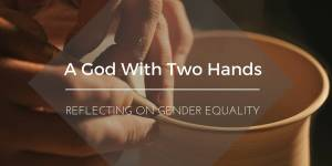 A God With Two Hands: Reflecting on Gender Equality