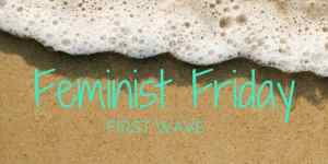 Feminist Friday – Origins & First Wave