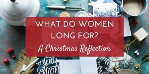 What Do Women Long For? A Christmas Reflection