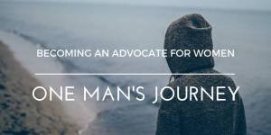 Becoming an Advocate for Women: One Man's Journey