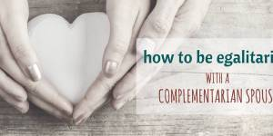 How to Be Egalitarian with a Complementarian Spouse