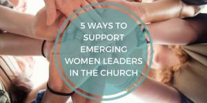 5 Ways to Support Emerging Women Leaders in the Church
