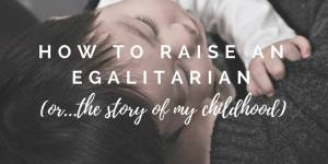 How to Raise an Egalitarian (or the Story of my Childhood)