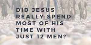 Did Jesus Really Spend Most of His Time with Just 12 Men?