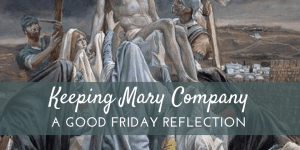 Keeping Mary Company: A Good Friday Reflection