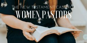 The New Testament Case for Women Pastors