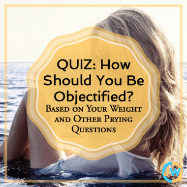 QUIZ: How should you be objectified based on your weight and other prying questions?
