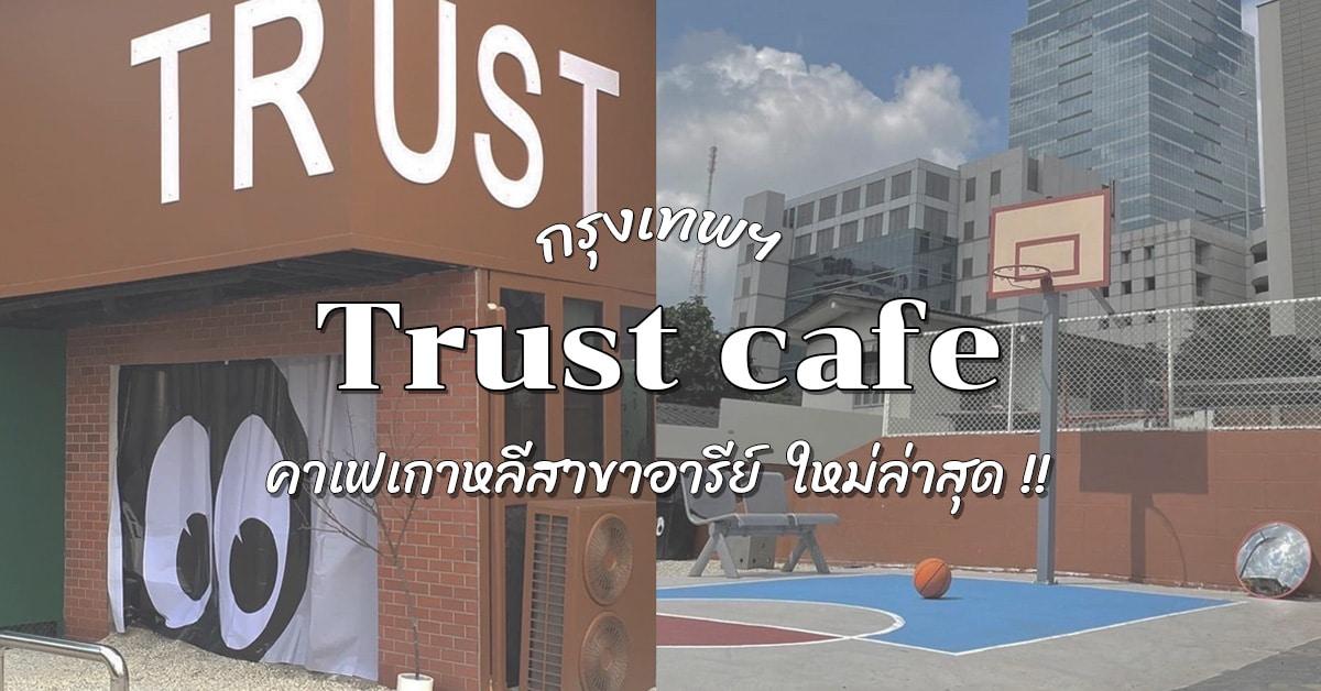 รีวิว คาเฟ่ Trust Cafe and Studio คาเฟ่กรุงเทพ สาขาอารีย์ใหม่ล่าสุดของเมืองไทย