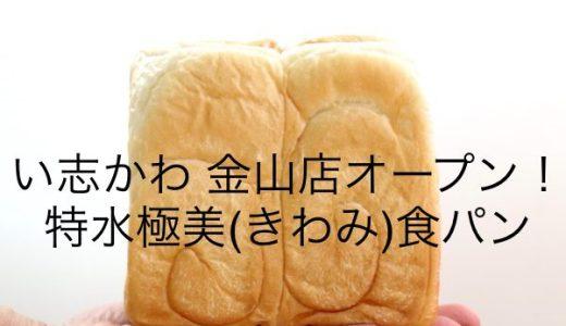 高級食パン専門店「い志かわ」金山店!1斤1,080円【特水極美(きわみ)】を先行販売!