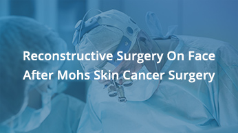 Reconstructive Surgery On Face After Mohs Skin Cancer Surgery