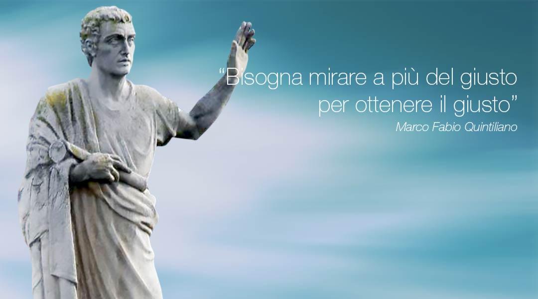 Marco Fabio Quintiliano: Bisogna mirare a più del giusto, per ottenere il giusto.
