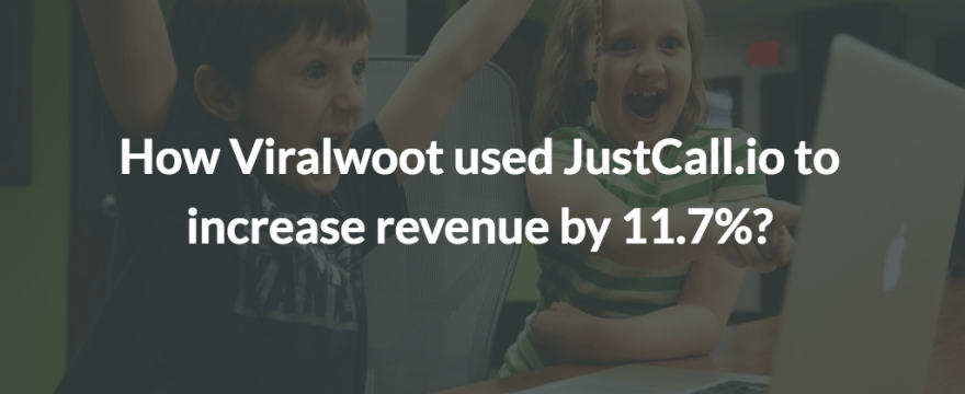How Viralwoot used JustCall to increase revenue by 11.7%