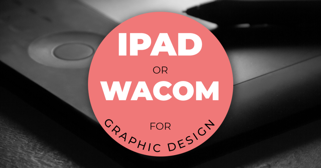 WACOM TABLET OR IPAD PRO FOR GRAPHIC DESIGN