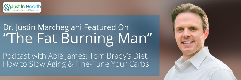 """Dr. Justin Marchegiani Featured on """"The Fat Burning Man"""" Podcast with Able James: Tom Brady's Diet, How to Slow Aging & Fine-Tune Your Carbs"""