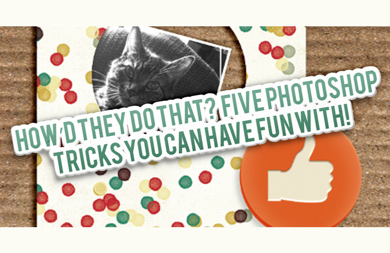 How'd They Do That?  Five Photoshop Tricks You Can Have Fun With!