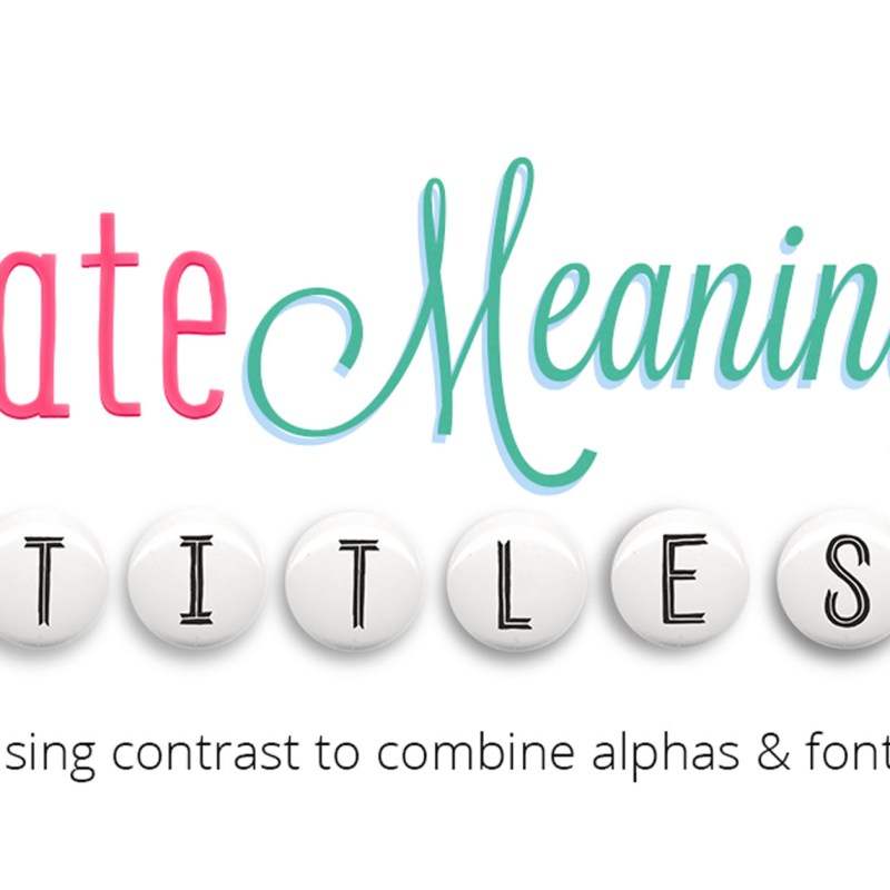 Create Meaningful Titles: Use Contrast to Combine Alphas and Fonts